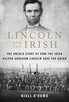 Lincoln and the Irish - The Untold Story of How the Irish Helped Abraham Lincoln Save the Union ebook by Niall O'Dowd