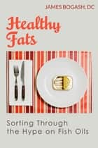 Healthy Fats: Sorting Through the Hype of Fish Oils and the Omega-3 Fatty Acids ebook by James Bogash, DC
