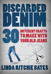 Discarded Denim - 30 Different Crafts to Make with Your Old Jeans ebook by Linda  Ritchie