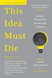 This Idea Must Die - Scientific Theories That Are Blocking Progress ebook by Mr. John Brockman