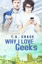 Why I Love Geeks ebook by T.A. Chase