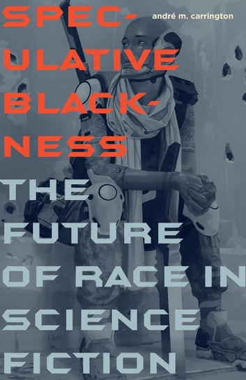 Speculative Blackness - The Future of Race in Science Fiction ebook by André M. Carrington
