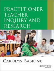 Practitioner Teacher Inquiry and Research ebook by Carolyn Babione