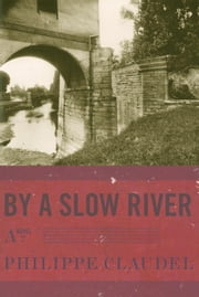 By a Slow River - A Novel ebook by Philippe Claudel