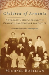 Children of Armenia - A Forgotten Genocide and the Century-long Struggle for Justice ebook by Michael Bobelian