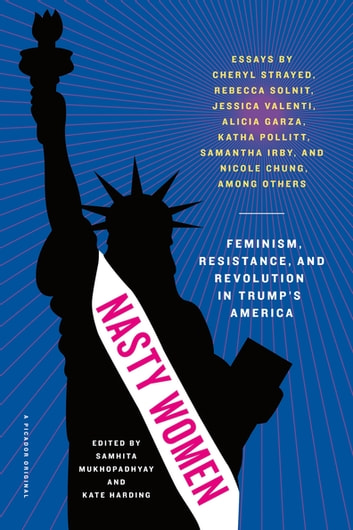 Nasty Women - Feminism, Resistance, and Revolution in Trump's America ebook by Samhita Mukhopadhyay,Kate Harding