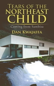Tears of the Northeast Child - Coming from Sambisa ebook by Dan Kwajaffa