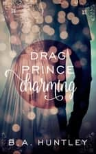 Drag Prince Charming ebook by B.A. Huntley