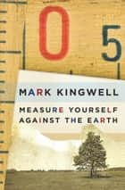 Measure Yourself Against the Earth ebook by Mark Kingwell