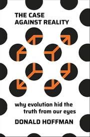 The Case Against Reality: Why Evolution Hid the Truth from Our Eyes ebook by Donald Hoffman