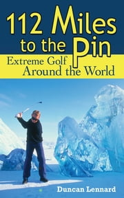 112 Miles to the Pin - Extreme Golf Around the World ebook by Duncan Lennard