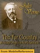 The Fur Country: Seventy Degrees North Latitude (Mobi Classics) ebook by Jules Verne,N. D'Anvers (Translator)