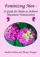 Feminizing Men: A Guide for Males to Achieve Maximum Feminization ebook by Barbara Deloto