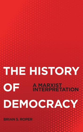 History of Democracy - A Marxist Interpretation ebook by Brian S. Roper