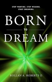 Born to Dream - Stop Wanting. Stop Wishing. Start Dreaming. ebook by Dr. Rollan Roberts II