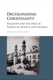 Decolonizing Christianity - Religion and the End of Empire in France and Algeria ebook by Darcie Fontaine