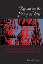 Russia and the Idea of the West - Gorbachev, Intellectuals, and the End of the Cold War ebook by Robert English