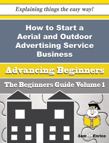 How to Start a Aerial and Outdoor Advertising Service Business (Beginners Guide) - How to Start a Aerial and Outdoor Advertising Service Business (Beginners Guide) ebook by Oliva Worth