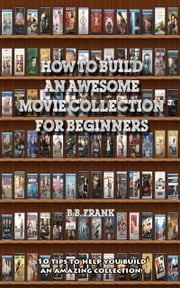 How To Build An Awesome Movie Collection ebook by B.B. Frank