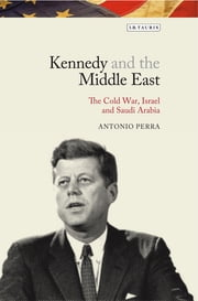 Kennedy and the Middle East - The Cold War, Israel and Saudi Arabia ebook by Antonio Perra