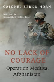 No Lack of Courage - Operation Medusa, Afghanistan ebook by Colonel Bernd Horn,R.J. Hillier