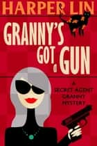 Granny's Got a Gun - Secret Agent Granny ebook by Harper Lin
