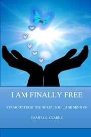 I AM FINALLY FREE - STRAIGHT FROM THE HEART, SOUL, AND MIND OF ebook by Damita L. Clarke