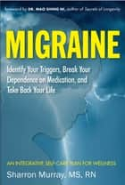 Migraine: Identify Your Triggers, Break Your Dependence on Medication, Take Back Your Life ebook by Dr. Mao Shing Ni,Sharron Murray MS, RN