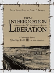 From Interrogation to Liberation: a Photographic Journey Stalag Luft III - The Road to Freedom ebook by Marilyn Jeffers Walton,Michael C. Eberhardt