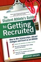 The Student Athlete's Guide to Getting Recruited - How to Win Scholarships, Attract Colleges and Excel as an Athlete ebook by Stewart Brown