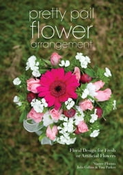 Pretty Pail Flower Arrangement - Floral Design for Fresh or Artificial Flowers ebook by Julie Collins,Tina Parkes