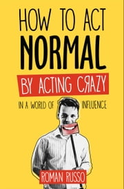 How To Act Normal - By Acting Crazy, In A World Of Influence ebook by Roman Russo