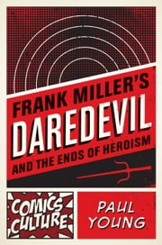 Frank Miller's Daredevil and the Ends of Heroism ebook by Paul Young