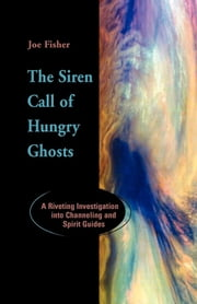 The Siren Call of Hungry Ghosts - A Riveting Investigation Into Channeling and Spirit Guides ebook by Joe Fisher