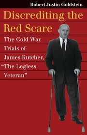 "Discrediting the Red Scare - The Cold War Trials of James Kutcher, ""The Legless Veteran"" ebook by Robert J. Goldstein"