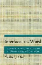 Interfaces of the Word - Studies in the Evolution of Consciousness and Culture ebook by Walter J. Ong