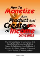 How To Monetize Any Product And Create Lots Of Income Streams - The Ultimate Guide To Monetizing And How To Find Niches, How To Find Places To Sell Online, How To Market A Product And Build Streams Of Income For A Lifetime Of Money-Making ebook by John G. Fuller