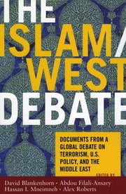 The Islam/West Debate - Documents from a Global Debate on Terrorism, U.S. Policy, and the Middle East ebook by David Blankenhorn,Abdou Filali-Ansary,Hassan I. Mneimneh,Alex Roberts