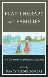 Play Therapy with Families - A Collaborative Approach to Healing ebook by Anna Bowers,Alan McLuckie,Evangeline Munns,Melissa Rowbotham,Kristin Trotter,Theresa Fraser,Nancy Riedel Bowers Ph.D