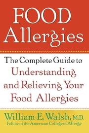 Food Allergies - The Complete Guide to Understanding and Relieving Your Food Allergies ebook by William E. Walsh