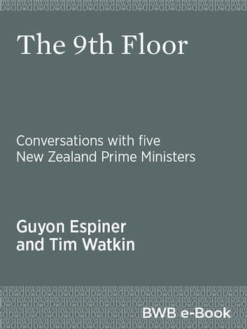 The 9th Floor - Conversations with five New Zealand Prime Ministers ebook by Guyon Espiner,Tim Watkin