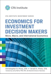 Economics for Investment Decision Makers - Micro, Macro, and International Economics ebook by Christopher D. Piros CFA,Larry Harris,Jerald E. Pinto