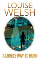 A Lovely Way to Burn - Plague Times Trilogy 1 eBook by Louise Welsh