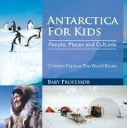 Antartica For Kids: People, Places and Cultures - Children Explore The World Books ebook by Baby Professor