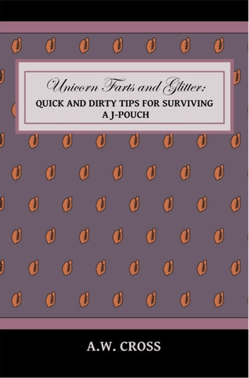 Unicorn Farts and Glitter: Quick and Dirty Tips for Surviving a J-Pouch ebook by A.W. Cross