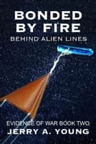 Bonded By Fire: Behind Alien Lines - Evidence of Space War, #2 ebook by Jerry A Young