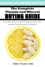 The Complete Vitamin and Mineral Buying Guide ebook by Ashley Picanco