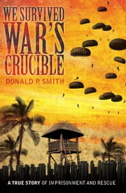 We Survived War's Crucible - A True Story of Imprisonment and Rescue in World War II Philippines ebook by Donald P Smith