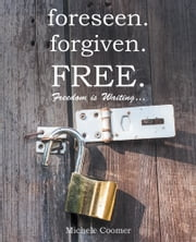 foreseen.forgiven.FREE. - Freedom Is Waiting … ebook by Michele Coomer