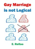Gay Marriage is not Logical ebook by E. Reltso